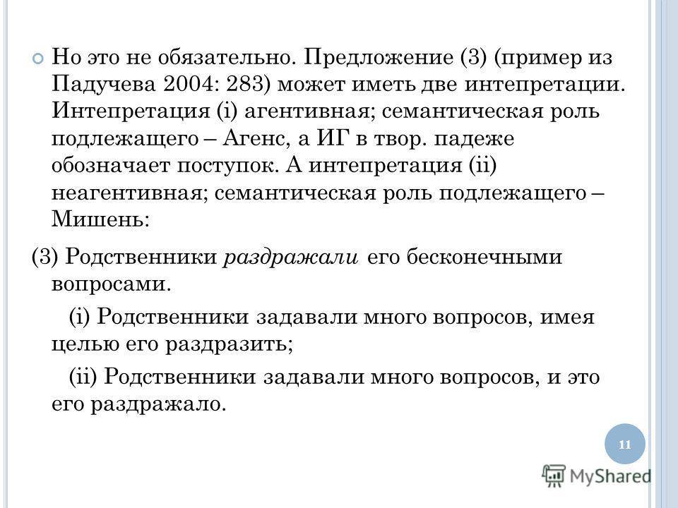Но это не обязательно. Предложение (3) (пример из Падучева 2004: 283) может иметь две интепретации. Интепретация (i) агентивная; семантическая роль подлежащего – Агенс, а ИГ в твор. падеже обозначает поступок. А интепретация (ii) неагентивная; семант