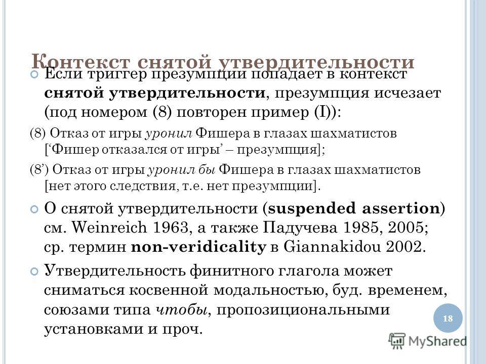Контекст снятой утвердительности Если триггер презумпции попадает в контекст снятой утвердительности, презумпция исчезает (под номером (8) повторен пример (I)): (8) Отказ от игры уронил Фишера в глазах шахматистов [Фишер отказался от игры – презумпци