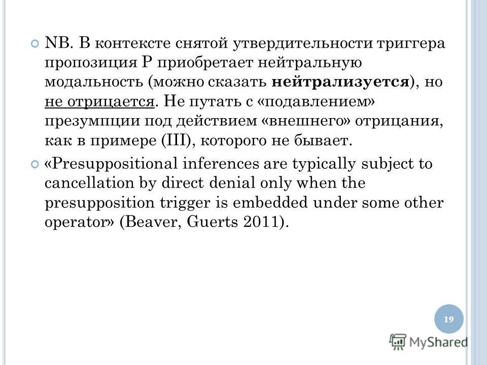 NB. В контексте снятой утвердительности триггера пропозиция Р приобретает нейтральную модальность (можно сказать нейтрализуется ), но не отрицается. Не путать с «подавлением» презумпции под действием «внешнего» отрицания, как в примере (III), которог