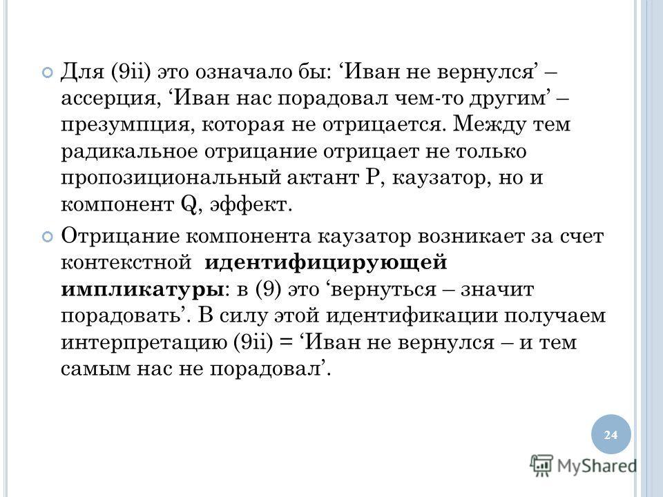 Для (9ii) это означало бы: Иван не вернулся – ассерция, Иван нас порадовал чем-то другим – презумпция, которая не отрицается. Между тем радикальное отрицание отрицает не только пропозициональный актант Р, каузатор, но и компонент Q, эффект. Отрицание