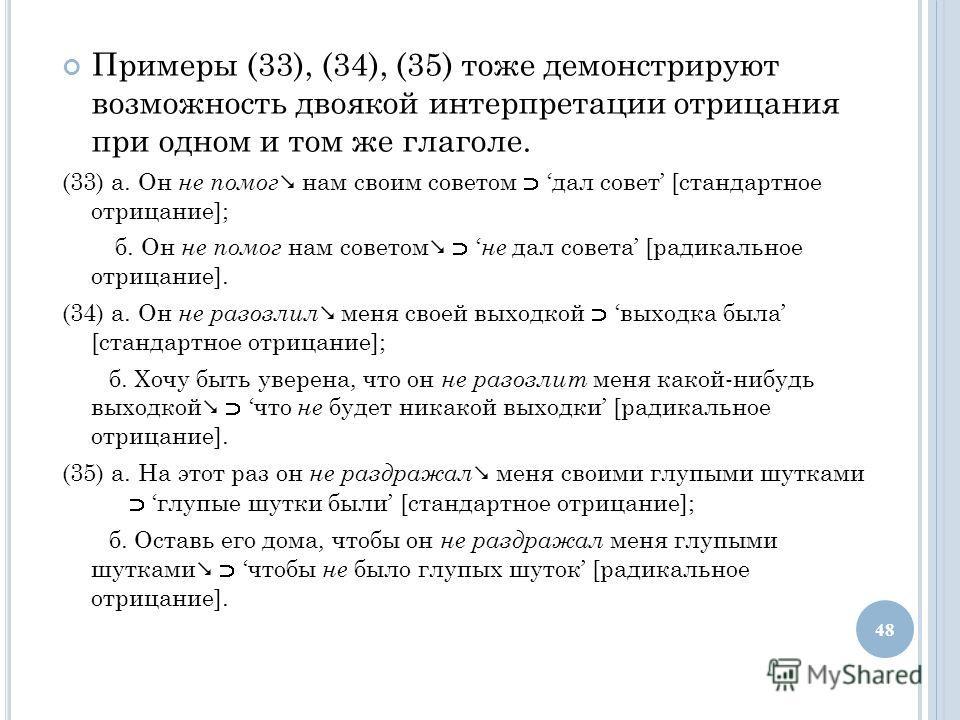 Примеры (33), (34), (35) тоже демонстрируют возможность двоякой интерпретации отрицания при одном и том же глаголе. (33) а. Он не помог нам своим советом дал совет [стандартное отрицание]; б. Он не помог нам советом не дал совета [радикальное отрицан