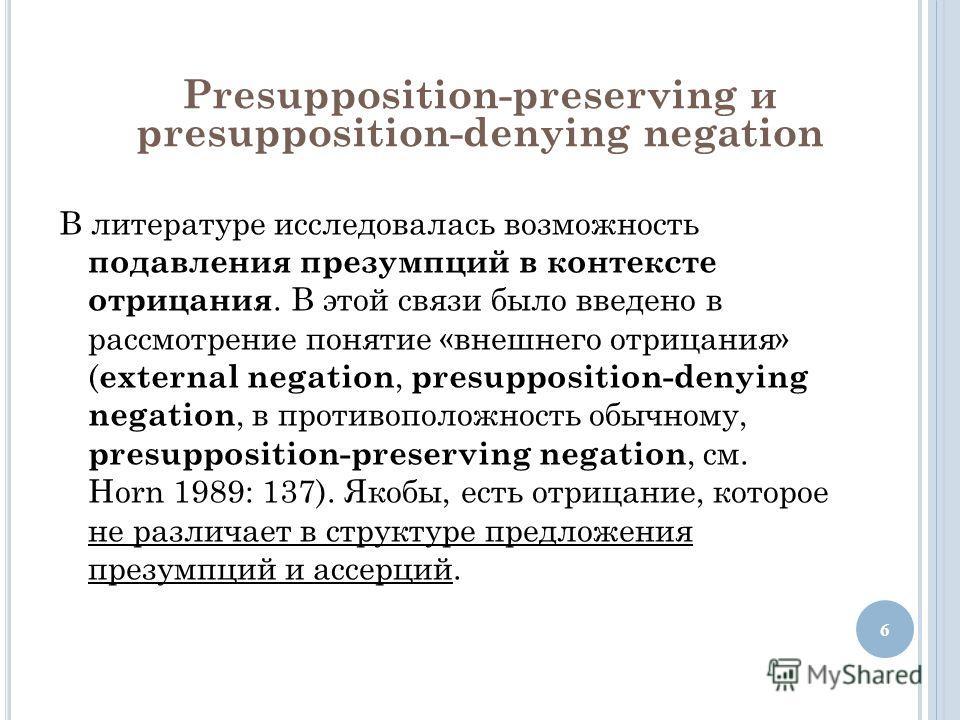 Presupposition-preserving и presupposition-denying negation В литературе исследовалась возможность подавления презумпций в контексте отрицания. В этой связи было введено в рассмотрение понятие «внешнего отрицания» ( external negation, presupposition-