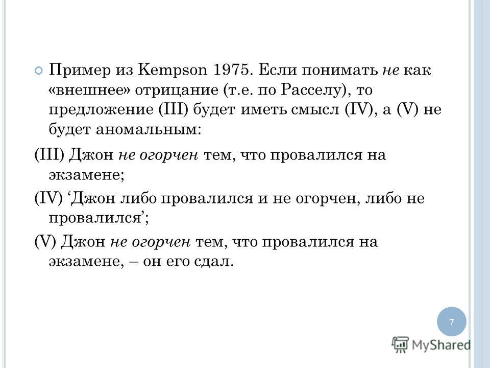 Пример из Kempson 1975. Если понимать не как «внешнее» отрицание (т.е. по Расселу), то предложение (III) будет иметь смысл (IV), а (V) не будет аномальным: (III) Джон не огорчен тем, что провалился на экзамене; (IV) Джон либо провалился и не огорчен,