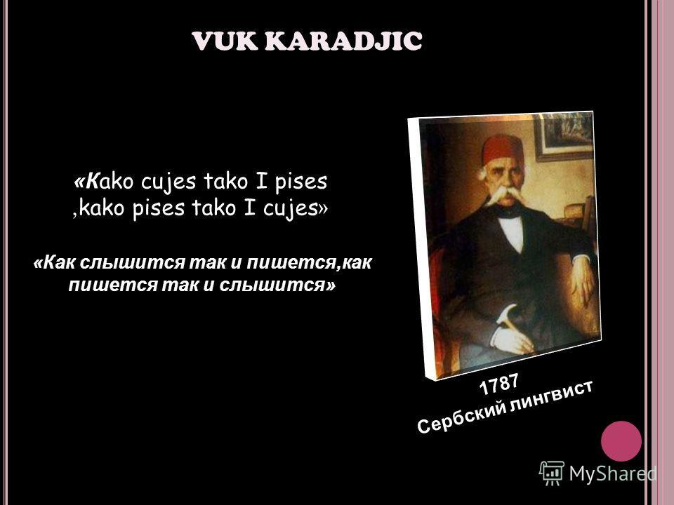 VUK KARADJIC 1787 Сербский лингвист «Кako cujes tako I pises, kako pises tako I cujes » «Как слышится так и пишется,как пишется так и слышится»