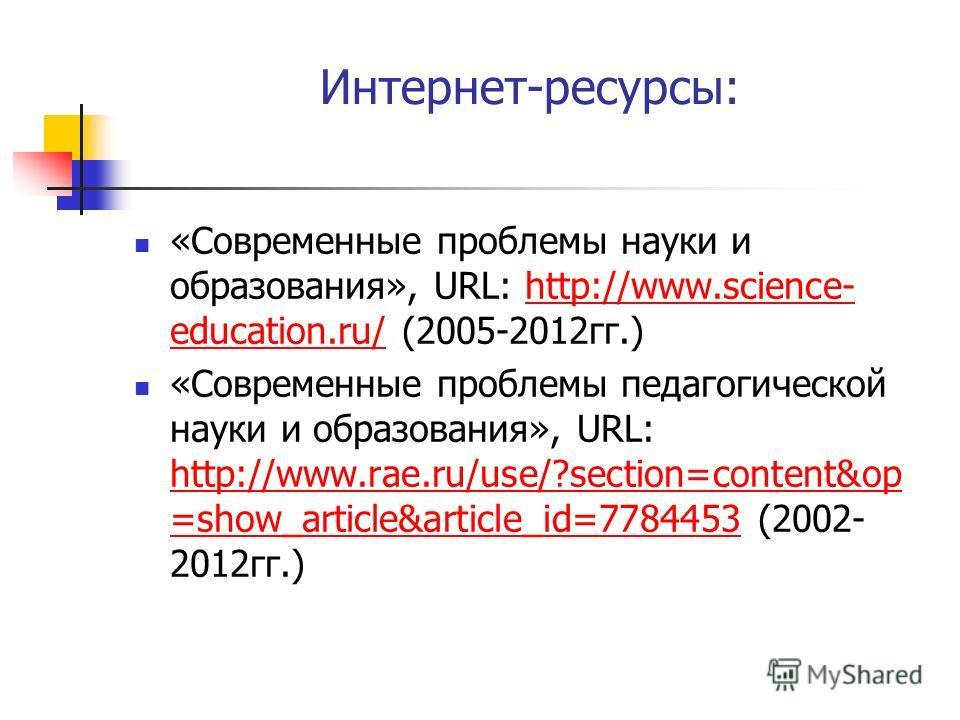 Интернет-ресурсы: «Современные проблемы науки и образования», URL: http://www.science- education.ru/ (2005-2012 гг.)http://www.science- education.ru/ «Современные проблемы педагогической науки и образования», URL: http://www.rae.ru/use/?section=conte