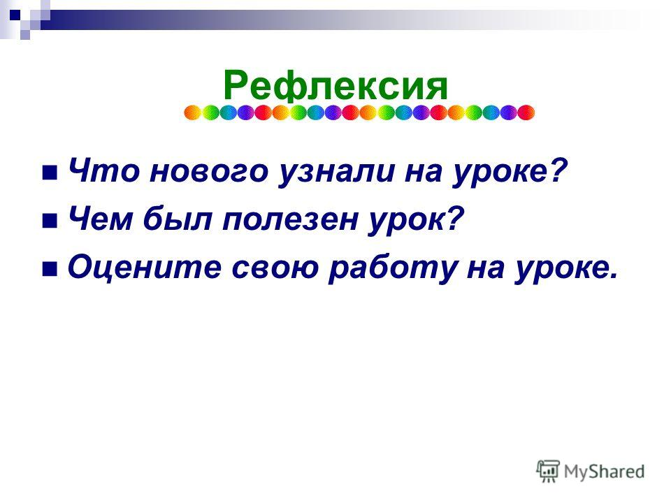 Рефлексия Что нового узнали на уроке? Чем был полезен урок? Оцените свою работу на уроке.