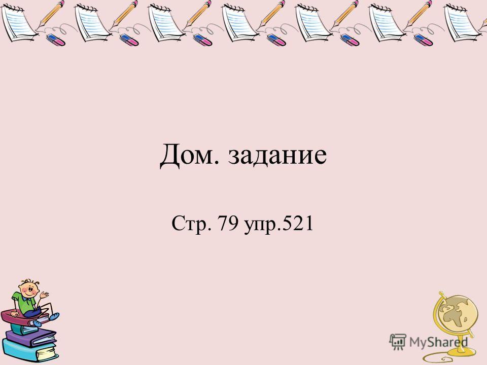 Дом. задание Стр. 79 упр.521