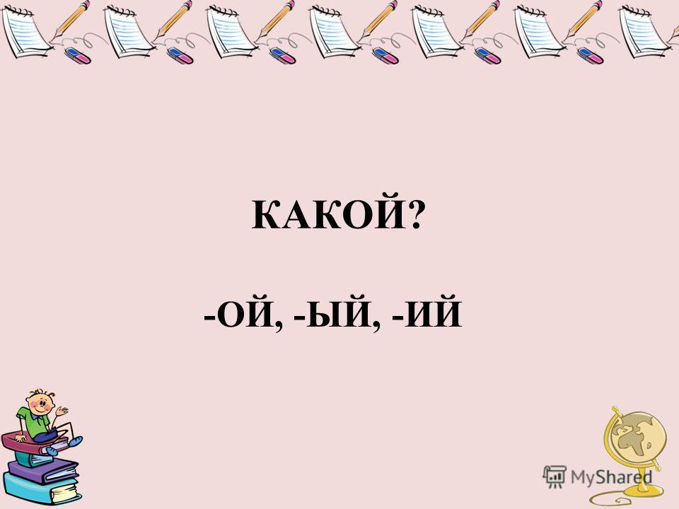 КАКОЙ? -ОЙ, -ЫЙ, -ИЙ