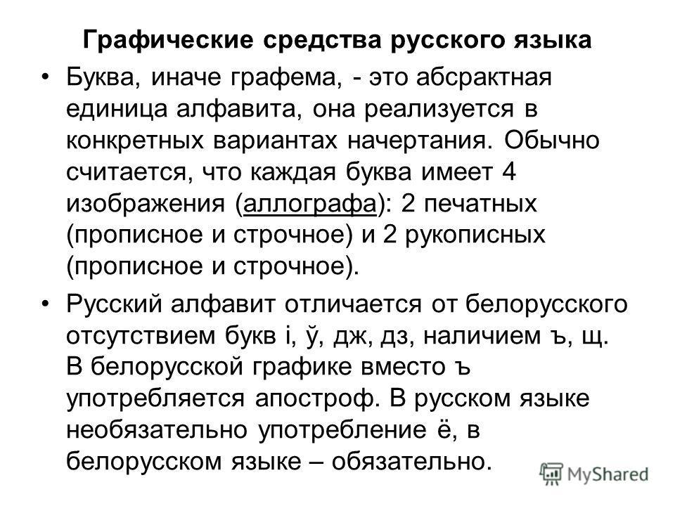 Графические средства русского языка Буква, иначе графема, - это абсрактная единица алфавита, она реализуется в конкретных вариантах начертания. Обычно считается, что каждая буква имеет 4 изображения (аллографа): 2 печатных (прописное и строчное) и 2