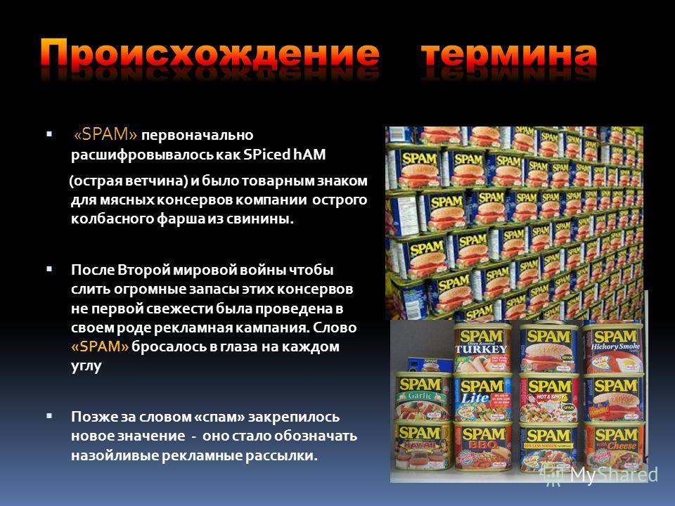« SPAM» первоначально расшифровывалось как SPiced hAM (острая ветчина) и было товарным знаком для мясных консервов компании острого колбасного фарша из свинины. После Второй мировой войны чтобы слить огромные запасы этих консервов не первой свежести