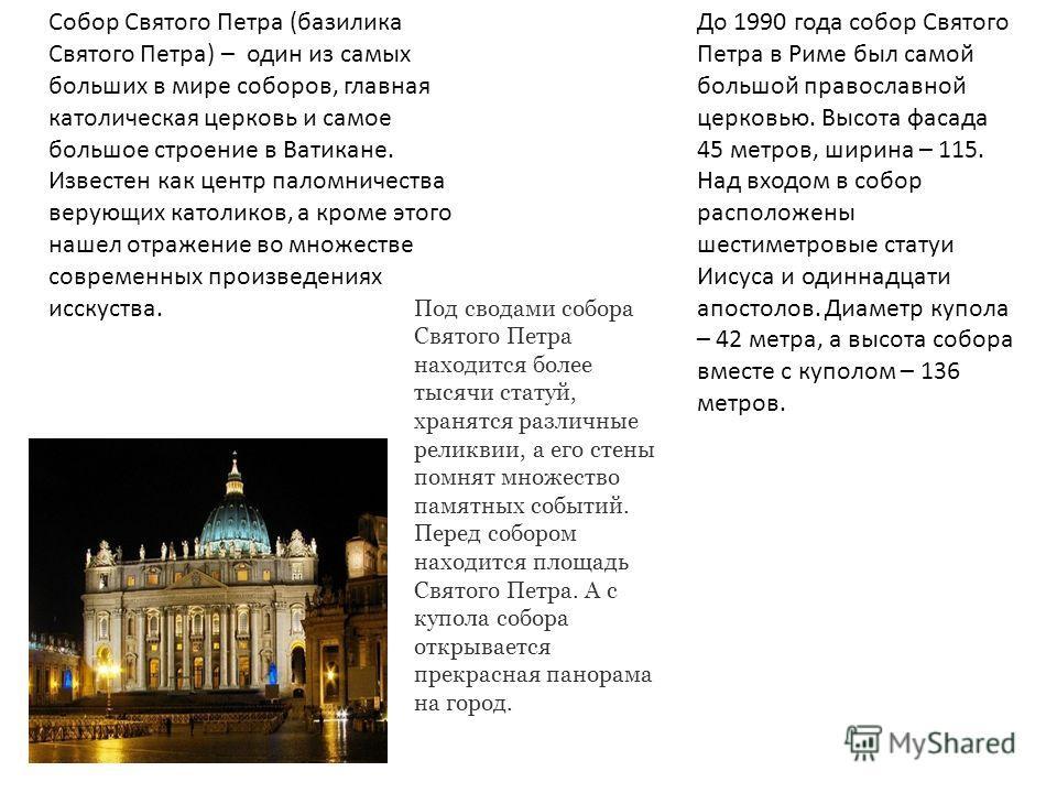 Собор Святого Петра (базилика Святого Петра) – один из самых больших в мире соборов, главная католическая церковь и самое большое строение в Ватикане. Известен как центр паломничества верующих католиков, а кроме этого нашел отражение во множестве сов