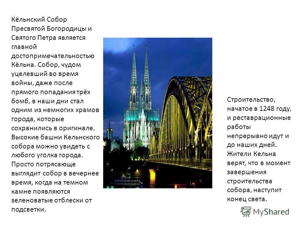 Кёльнский Собор Пресвятой Богородицы и Святого Петра является главной достопримечательностью Кёльна. Собор, чудом уцелевший во время войны, даже после прямого попадания трёх бомб, в наши дни стал одним из немногих храмов города, которые сохранились в