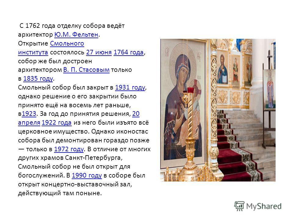 С 1762 года отделку собора ведёт архитектор Ю.М. Фельтен. Открытие Смольного института состоялось 27 июня 1764 года, собор же был достроен архитектором В. П. Стасовым только в 1835 году.Ю.М. Фельтен Смольного института 27 июня 1764 годаВ. П. Стасовым