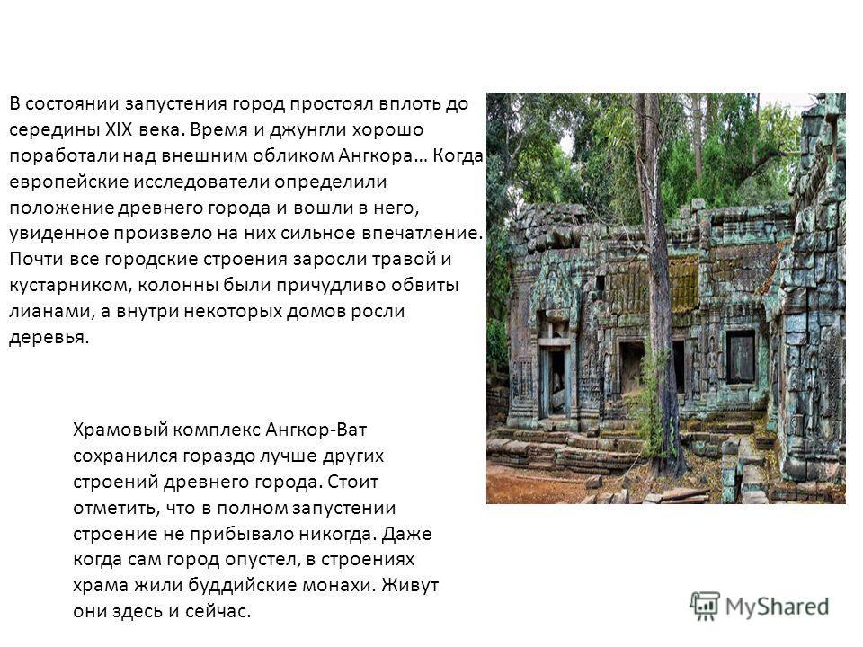 В состоянии запустения город простоял вплоть до середины XIX века. Время и джунгли хорошо поработали над внешним обликом Ангкора… Когда европейские исследователи определили положение древнего города и вошли в него, увиденное произвело на них сильное