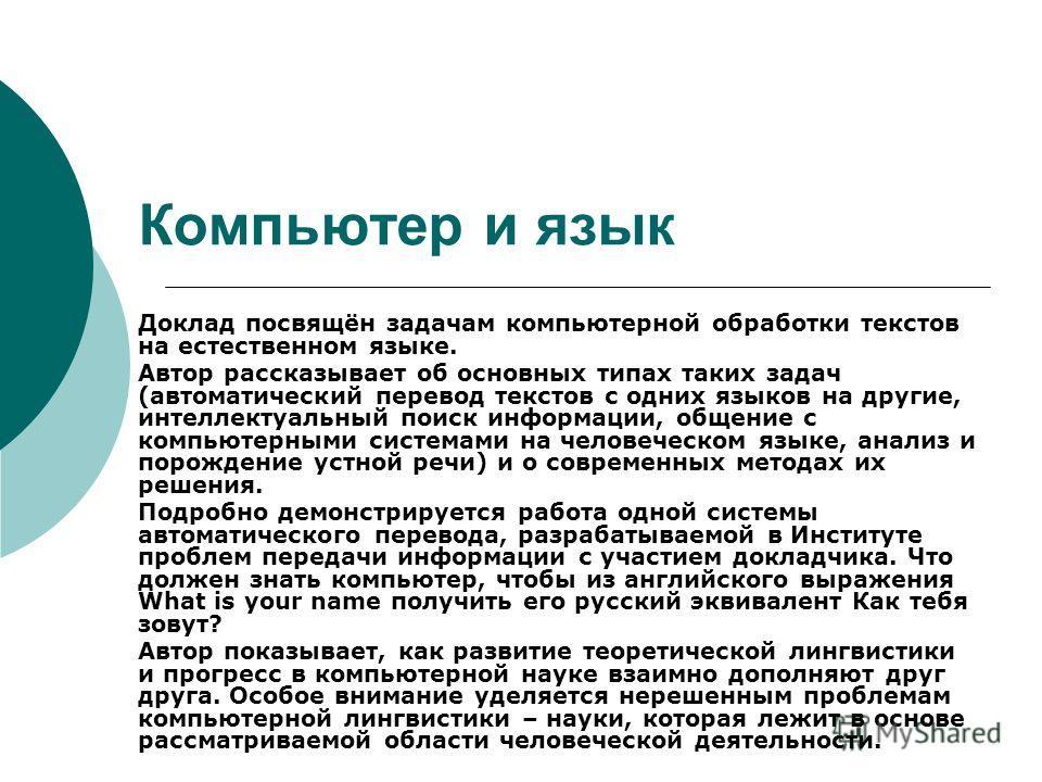 Компьютер и язык Доклад посвящён задачам компьютерной обработки текстов на естественном языке. Автор рассказывает об основных типах таких задач (автоматический перевод текстов с одних языков на другие, интеллектуальный поиск информации, общение с ком