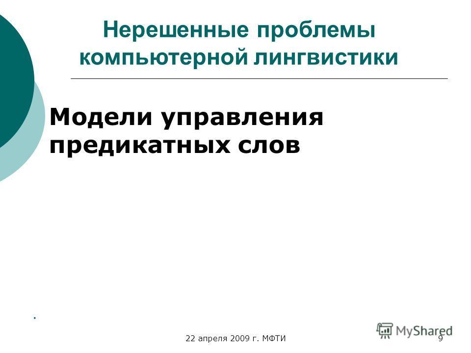 22 апреля 2009 г. МФТИ9. Нерешенные проблемы компьютерной лингвистики Модели управления предикатных слов