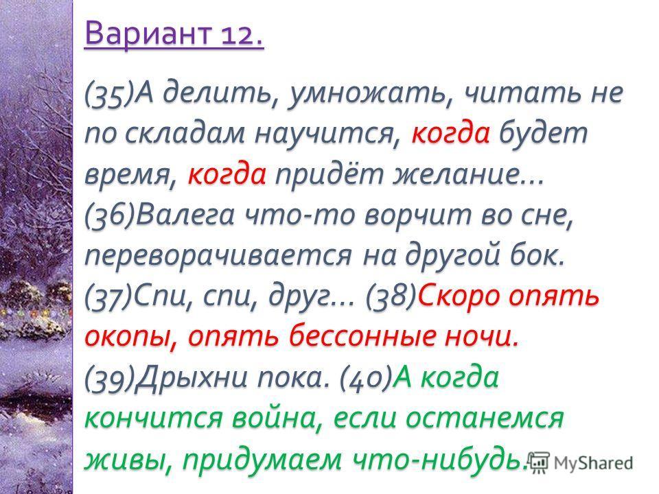 Вариант 12. (35) А делить, умножать, читать не по складам научится, когда будет время, когда придёт желание … (36) Валега что - то ворчит во сне, переворачивается на другой бок. (37) Спи, спи, друг … (38) Скоро опять окопы, опять бессонные ночи. (39)