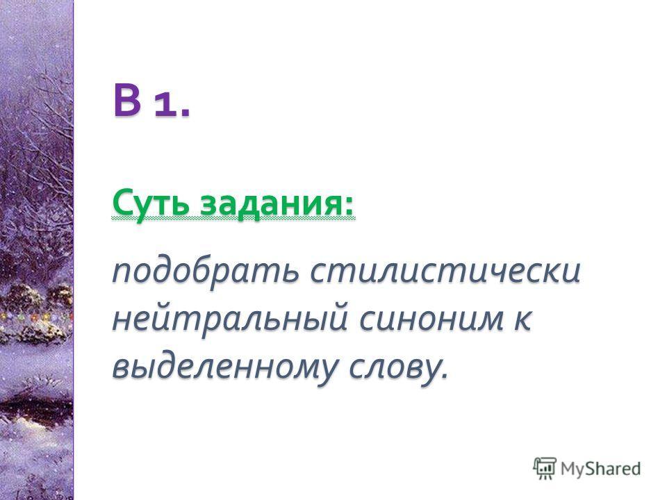 В 1. Суть задания : подобрать стилистически нейтральный синоним к выделенному слову.