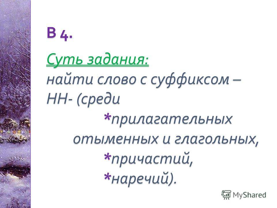 В 4. Суть задания : найти слово с суффиксом – НН - ( среди * прилагательных отыменных и глагольных, * причастий, * наречий ).