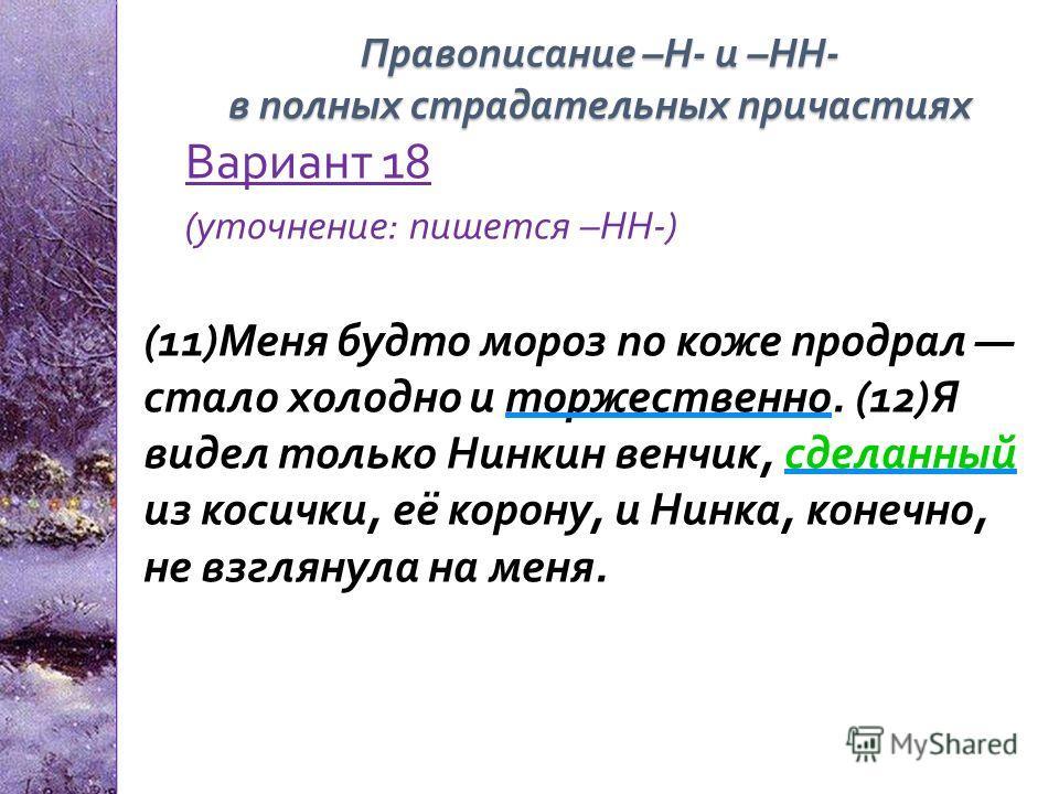 Вариант 18 ( уточнение : пишется – НН -) (11) Меня будто мороз по коже продрал стало холодно и торжественно. (12) Я видел только Нинкин венчик, сделанный из косички, её корону, и Нинка, конечно, не взглянула на меня. Правописание – Н - и – НН - в пол