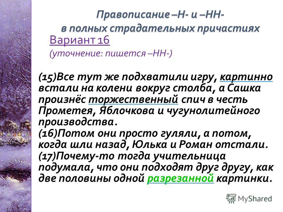 Вариант 16 ( уточнение : пишется – НН -) (15) Все тут же подхватили игру, картинно встали на колени вокруг столба, а Сашка произнёс торжественный спич в честь Прометея, Яблочкова и чугунолитейного производства. (16) Потом они просто гуляли, а потом,