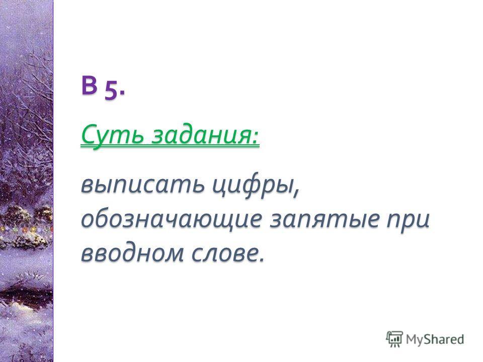 В 5. Суть задания : выписать цифры, обозначающие запятые при вводном слове.