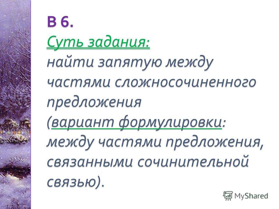В 6. Суть задания : найти запятую между частями сложносочиненного предложения ( вариант формулировки : между частями предложения, связанными сочинительной связью ).