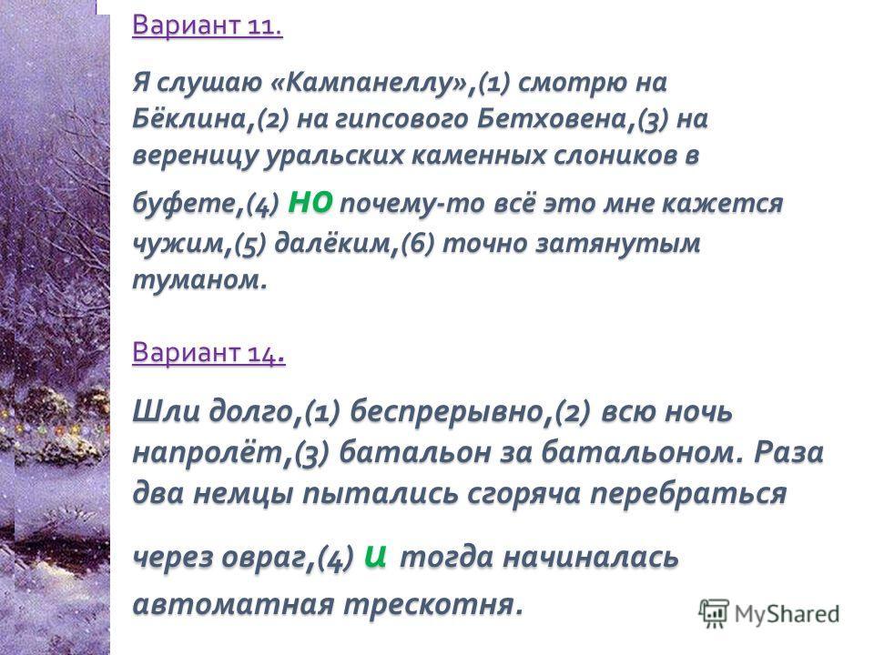 Вариант 11. Я слушаю « Кампанеллу »,(1) смотрю на Бёклина,(2) на гипсового Бетховена,(3) на вереницу уральских каменных слоников в буфете,(4) но почему - то всё это мне кажется чужим,(5) далёким,(6) точно затянутым туманом. Вариант 14. Шли долго,(1)