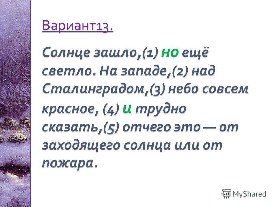 Вариант 13. Солнце зашло,(1) но ещё светло. На западе,(2) над Сталинградом,(3) небо совсем красное, (4) и трудно сказать,(5) отчего это от заходящего солнца или от пожара.