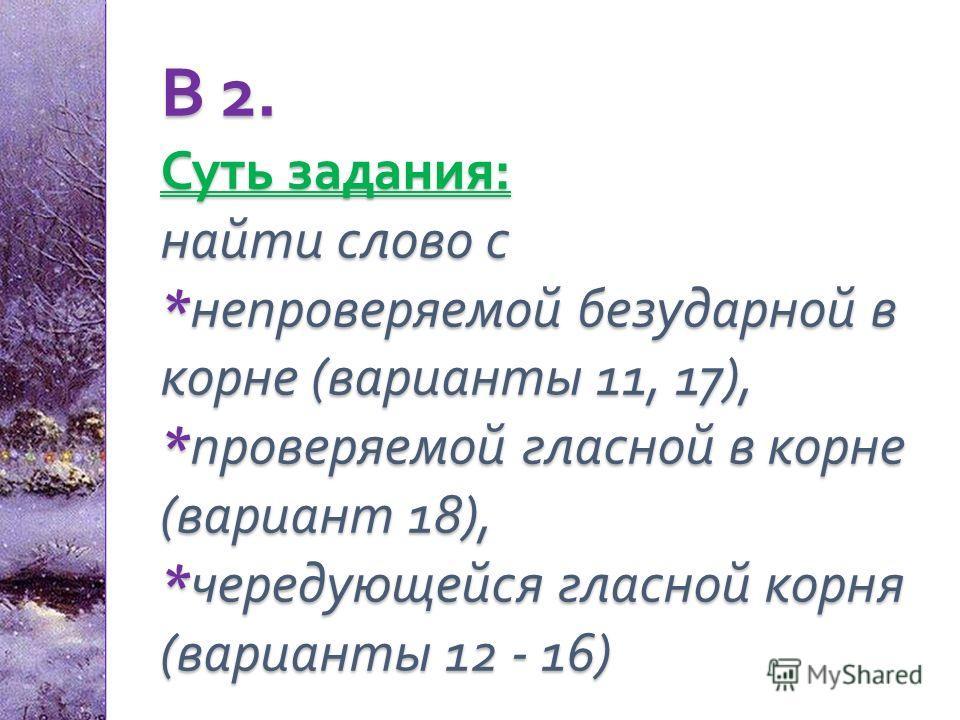 В 2. Суть задания : найти слово с * непроверяемой безударной в корне ( варианты 11, 17), * проверяемой гласной в корне ( вариант 18), * чередующейся гласной корня ( варианты 12 - 16)