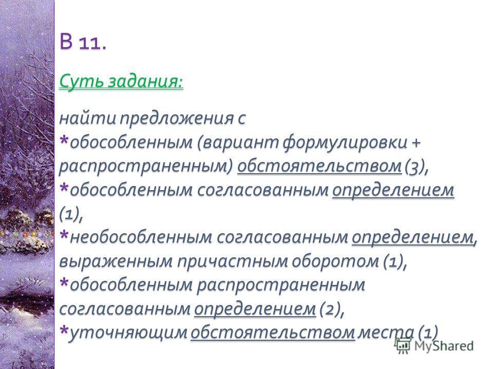 В 11. Суть задания : найти предложения с * обособленным ( вариант формулировки + распространенным ) обстоятельством (3), * обособленным согласованным определением (1), * необособленным согласованным определением, выраженным причастным оборотом (1), *