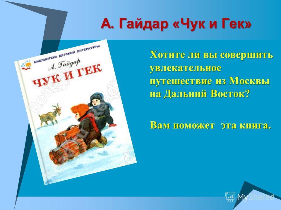 А. Гайдар «Чук и Гек» А. Гайдар «Чук и Гек» Хотите ли вы совершить увлекательное путешествие из Москвы на Дальний Восток? Хотите ли вы совершить увлекательное путешествие из Москвы на Дальний Восток? Вам поможет эта книга. Вам поможет эта книга.