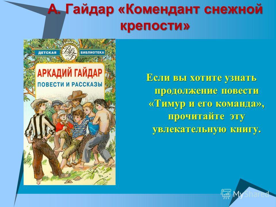 А. Гайдар «Комендант снежной крепости» Если вы хотите узнать продолжение повести «Тимур и его команда», прочитайте эту увлекательную книгу.