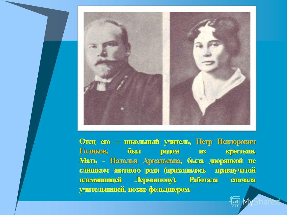 Отец его – школьный учитель, Петр Исидорович Голиков, был родом из крестьян. Мать - Наталья Аркадьевна, была дворянкой не слишком знатного рода (приходилась правнучатой племянницей Лермонтову). Работала сначала учительницей, позже фельдшером.