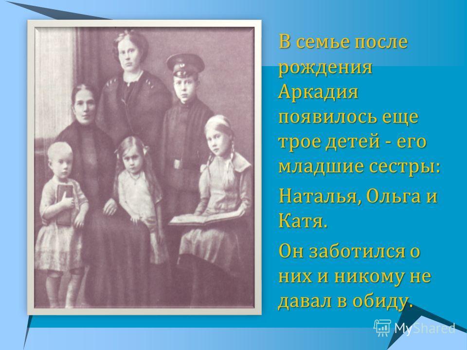 В семье после рождения Аркадия появилось еще трое детей - его младшие сестры: В семье после рождения Аркадия появилось еще трое детей - его младшие сестры: Наталья, Ольга и Катя. Наталья, Ольга и Катя. Он заботился о них и никому не давал в обиду. Он