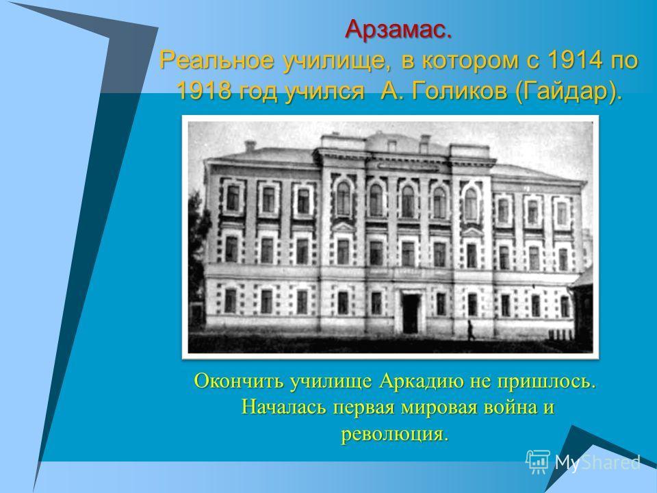 Арзамас. Реальное училище, в котором с 1914 по 1918 год учился А. Голиков (Гайдар). Окончить училище Аркадию не пришлось. Началась первая мировая война и революция. Началась первая мировая война и революция.