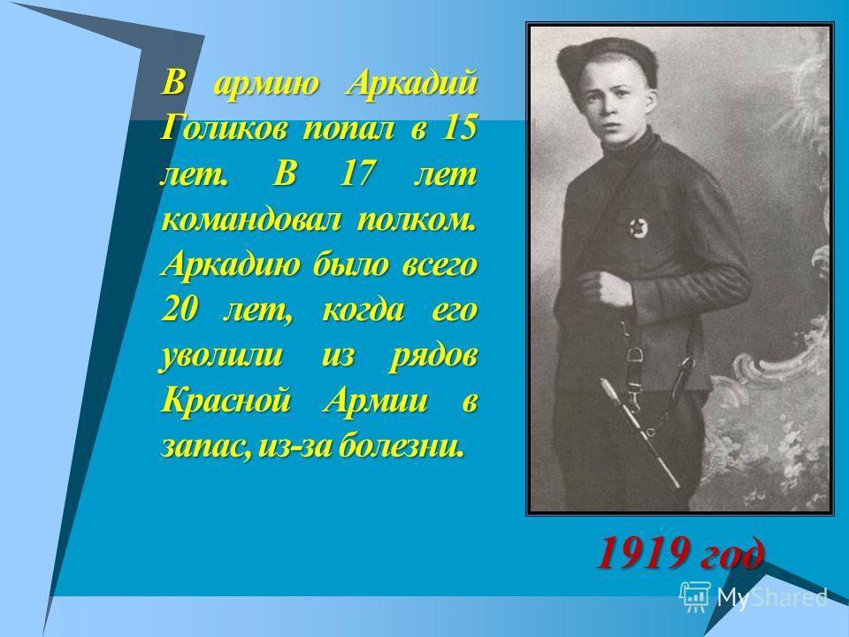 В армию Аркадий Голиков попал в 15 лет. В 17 лет командовал полком. Аркадию было всего 20 лет, когда его уволили из рядов Красной Армии в запас, из-за болезни. 1919 год