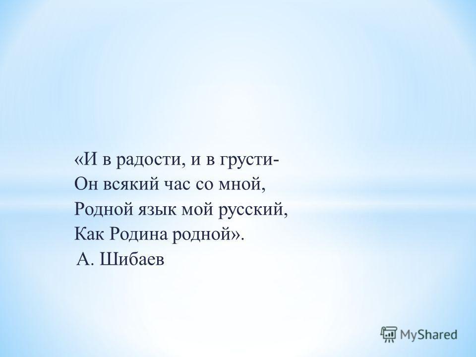 «И в радости, и в грусти- Он всякий час со мной, Родной язык мой русский, Как Родина родной». А. Шибаев