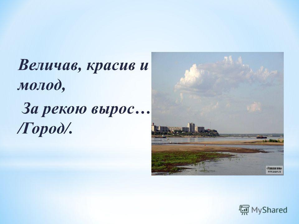Величав, красив и молод, За рекою вырос… /Город/.