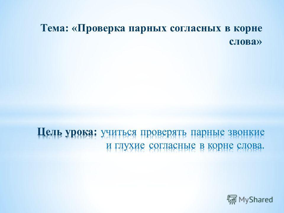 Тема: «Проверка парных согласных в корне слова»