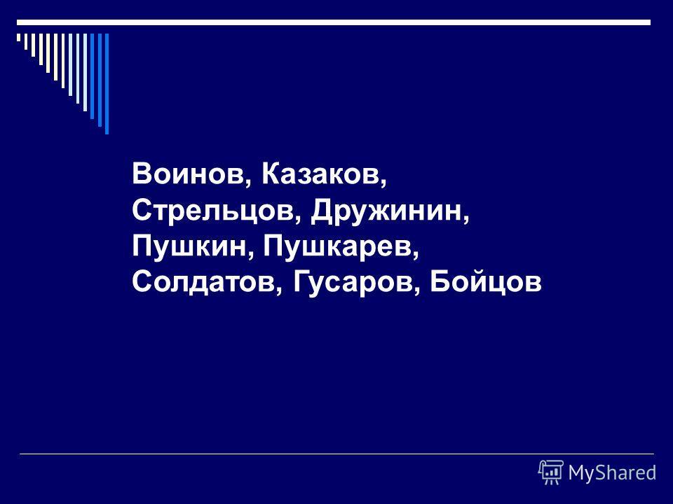Воинов, Казаков, Стрельцов, Дружинин, Пушкин, Пушкарев, Солдатов, Гусаров, Бойцов