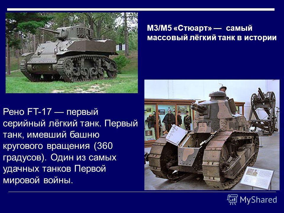 M3/M5 «Стюарт» самый массовый лёгкий танк в истории Рено FT-17 первый серийный лёгкий танк. Первый танк, имевший башню кругового вращения (360 градусов). Один из самых удачных танков Первой мировой войны.