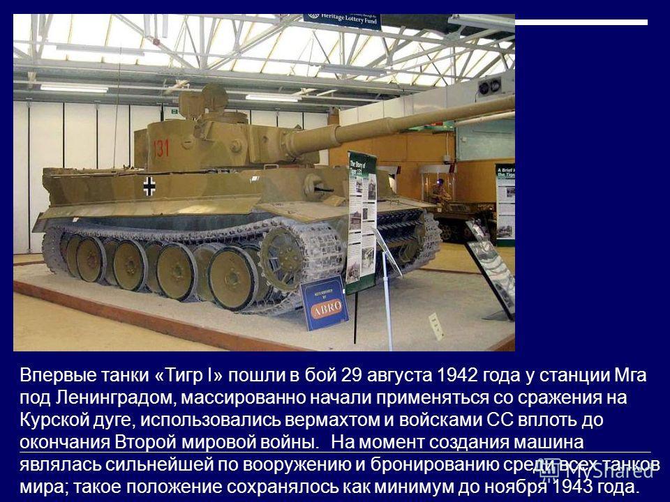 Впервые танки «Тигр I» пошли в бой 29 августа 1942 года у станции Мга под Ленинградом, массированно начали применяться со сражения на Курской дуге, использовались вермахтом и войсками СС вплоть до окончания Второй мировой войны. На момент создания ма