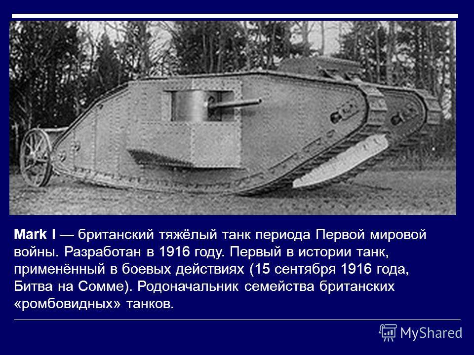 Mark I британский тяжёлый танк периода Первой мировой войны. Разработан в 1916 году. Первый в истории танк, применённый в боевых действиях (15 сентября 1916 года, Битва на Сомме). Родоначальник семейства британских «ромбовидных» танков.