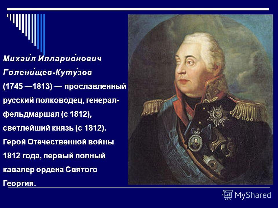 Михаи́л Илларио́нович Голени́щев-Куту́зов (1745 1813) прославленный русский полководец, генерал- фельдмаршал (с 1812), светлейший князь (с 1812). Герой Отечественной войны 1812 года, первый полный кавалер ордена Святого Георгия.