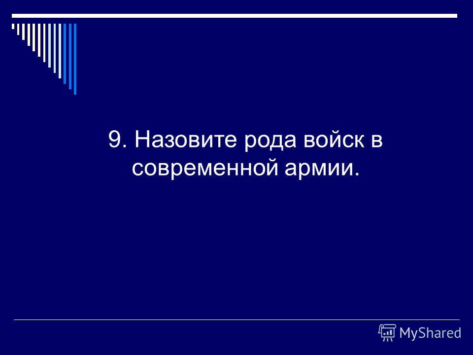 9. Назовите рода войск в современной армии.
