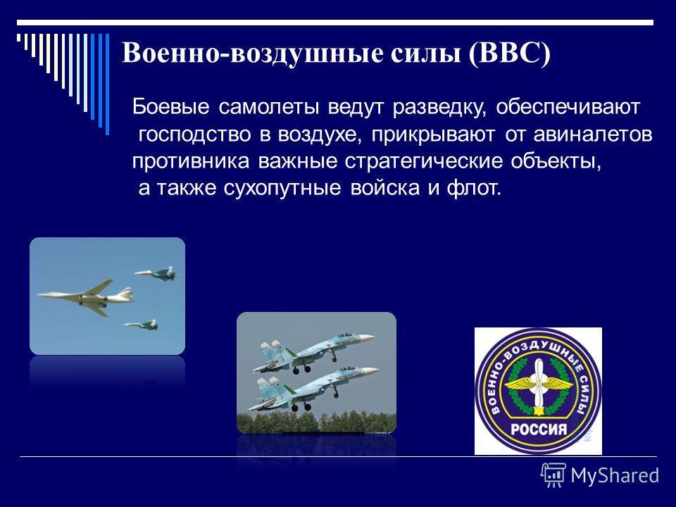 Военно-воздушные силы (ВВС) Боевые самолеты ведут разведку, обеспечивают господство в воздухе, прикрывают от авиналетов противника важные стратегические объекты, а также сухопутные войска и флот.