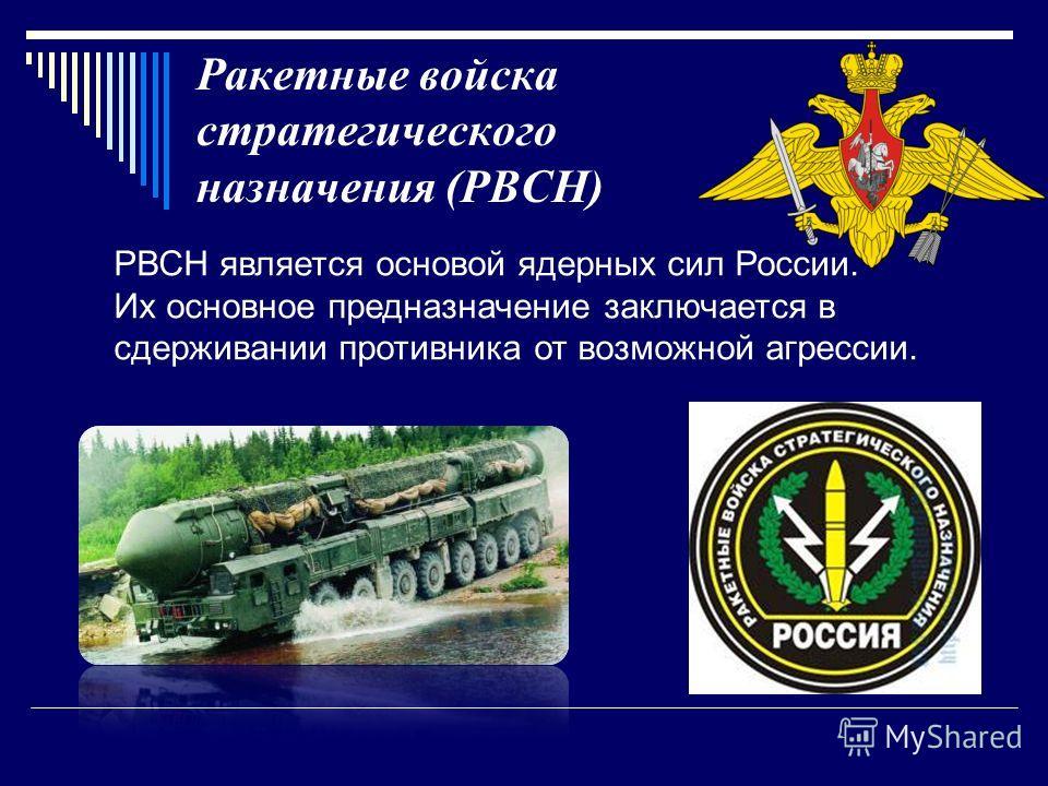 Ракетные войска стратегического назначения (РВСН) РВСН является основой ядерных сил России. Их основное предназначение заключается в сдерживании противника от возможной агрессии.