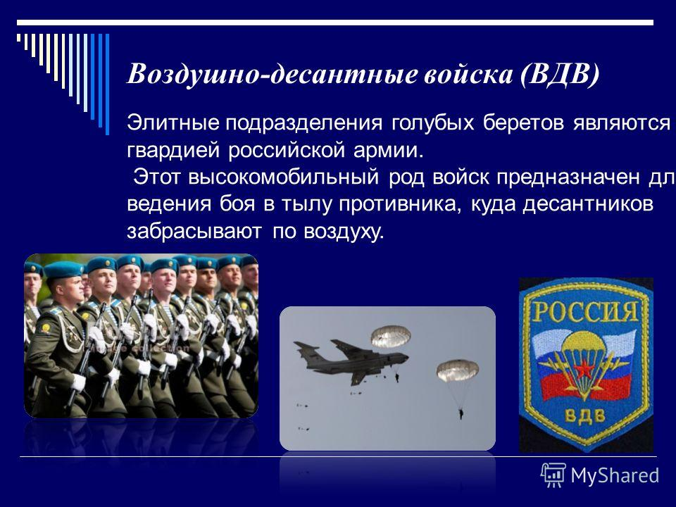 Воздушно-десантные войска (ВДВ) Элитные подразделения голубых беретов являются гвардией российской армии. Этот высокомобильный род войск предназначен для ведения боя в тылу противника, куда десантников забрасывают по воздуху.