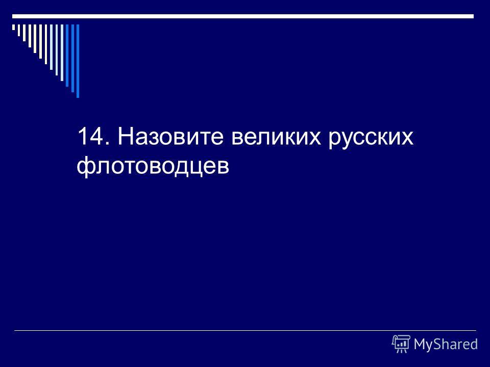 14. Назовите великих русских флотоводцев